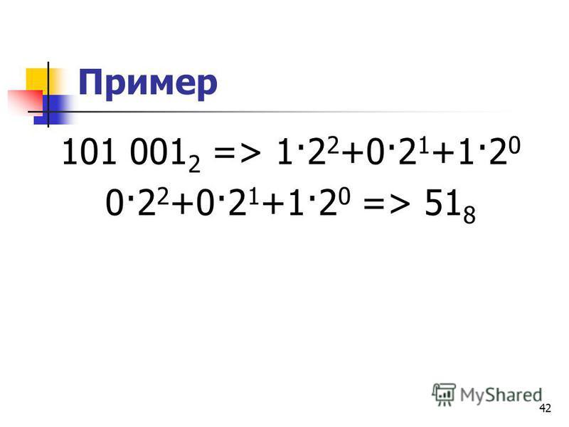 42 Пример 101 001 2 => 1·2 2 +0·2 1 +1·2 0 0·2 2 +0·2 1 +1·2 0 => 51 8