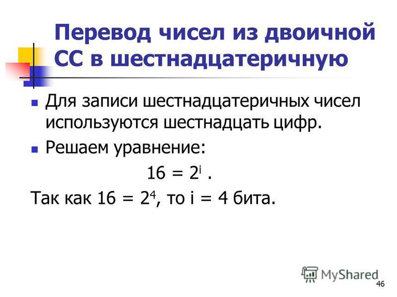 46 Перевод чисел из двоичной СС в шестнадцатеричную Для записи шестнадцатеричных чисел используются шестнадцать цифр. Решаем уравнение: 16 = 2 i. Так как 16 = 2 4, то i = 4 бита.