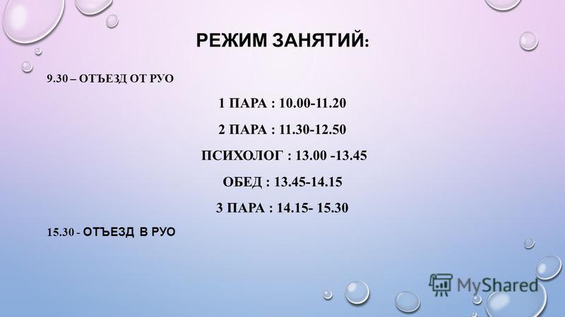 РЕЖИМ ЗАНЯТИЙ : 9.30 – ОТЪЕЗД ОТ РУО 1 ПАРА : 10.00-11.20 2 ПАРА : 11.30-12.50 ПСИХОЛОГ : 13.00 -13.45 ОБЕД : 13.45-14.15 3 ПАРА : 14.15- 15.30 15.30 - ОТЪЕЗД В РУО