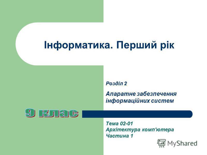 Інформатика. Перший рік Тема 02-01 Архітектура комп'ютера Частина 1 Розділ 2 Апаратне забезпечення інформаційних систем