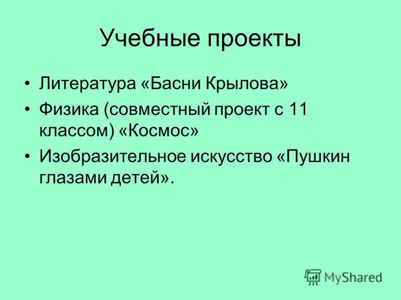 Учебные проекты Литература «Басни Крылова» Физика (совместный проект с 11 классом) «Космос» Изобразительное искусство «Пушкин глазами детей».