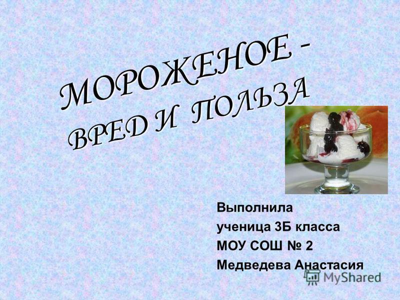 Выполнила ученица 3Б класса МОУ СОШ 2 Медведева Анастасия МОРОЖЕНОЕ - ВРЕД И ПОЛЬЗА