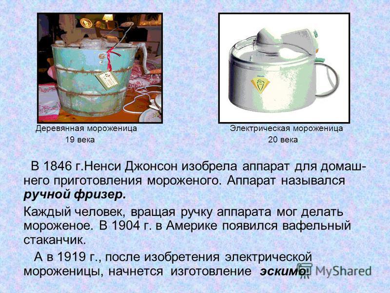 Деревянная мороженица Электрическая мороженица 19 века 20 века В 1846 г.Ненси Джонсон изобрела аппарат для домашнего приготовления мороженого. Аппарат назывался ручной фризер. Каждый человек, вращая ручку аппарата мог делать мороженое. В 1904 г. в Ам