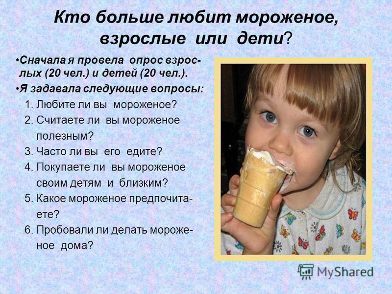 Кто больше любит мороженое, взрослые или дети? Сначала я провела опрос взрослых (20 чел.) и детей (20 чел.). Я задавала следующие вопросы: 1. Любите ли вы мороженое? 2. Считаете ли вы мороженое полезным? 3. Часто ли вы его едите? 4. Покупаете ли вы м