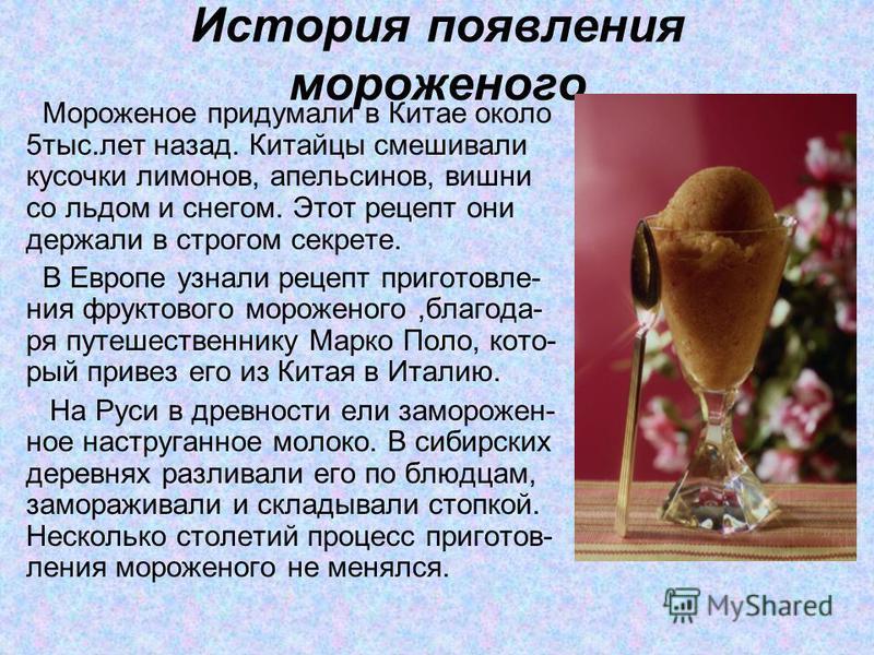 История появления мороженого Мороженое придумали в Китае около 5 тыс.лет назад. Китайцы смешивали кусочки лимонов, апельсинов, вишни со льдом и снегом. Этот рецепт они держали в строгом секрете. В Европе узнали рецепт приготовления фруктового морожен