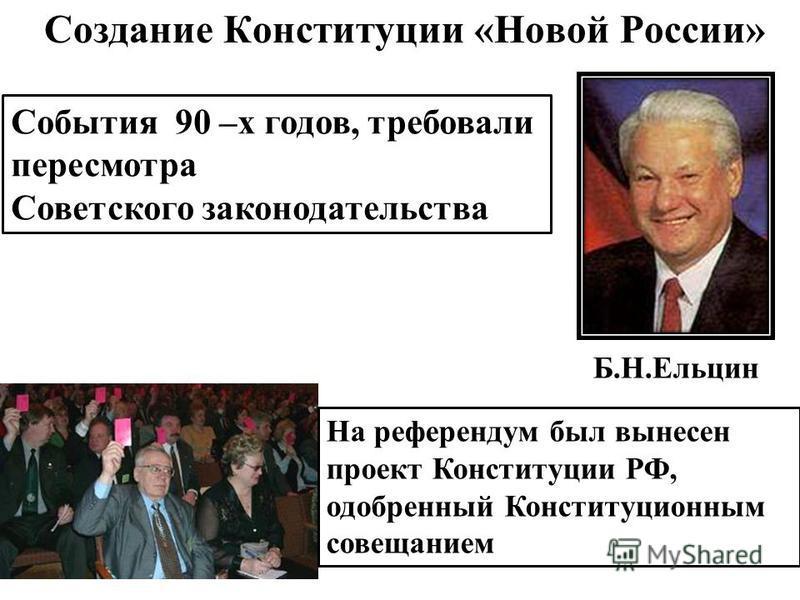 События 90 –х годов, требовали пересмотра Советского законодательства Создание Конституции «Новой России» На референдум был вынесен проект Конституции РФ, одобренный Конституционным совещанием Б.Н.Ельцин