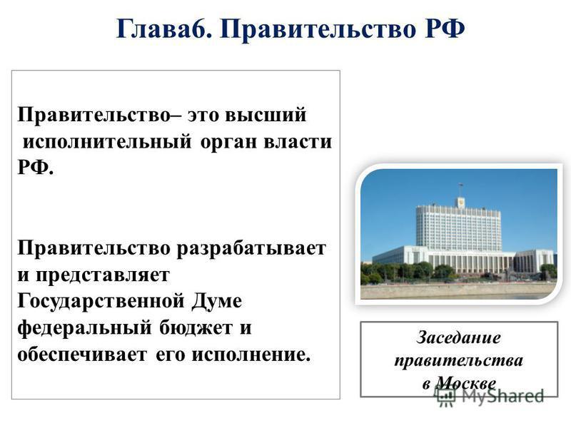 Глава 6. Правительство РФ Правительство– это высший исполнительный орган власти РФ. Правительство разрабатывает и представляет Государственной Думе федеральный бюджет и обеспечивает его исполнение. Заседание правительства в Москве
