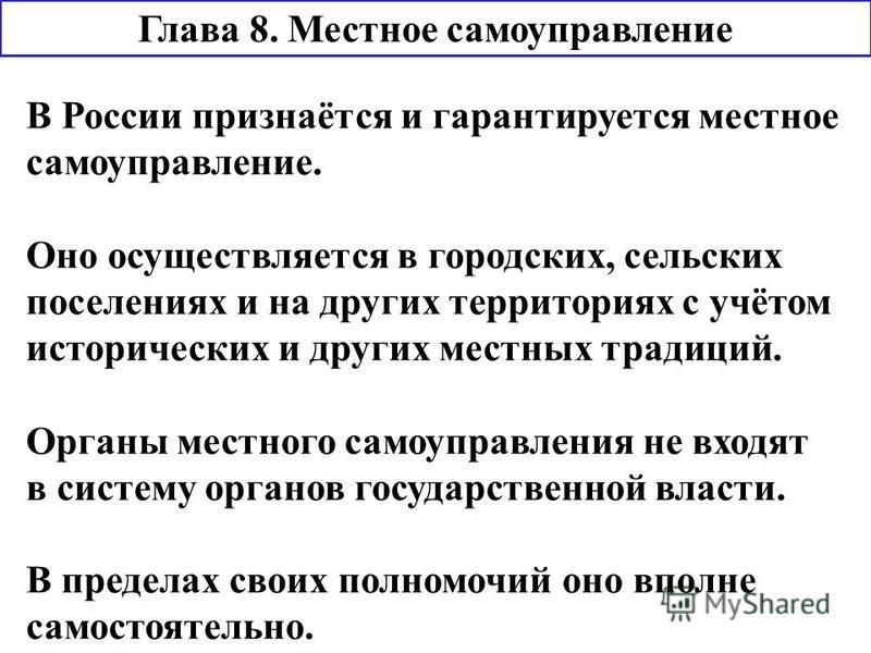 Глава 8. Местное самоуправление В России признаётся и гарантируется местное самоуправление. Оно осуществляется в городских, сельских поселениях и на других территориях с учётом исторических и других местных традиций. Органы местного самоуправления не