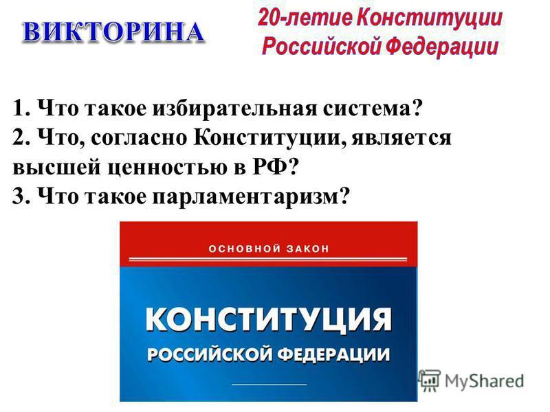 1. Что такое избирательная система? 2. Что, согласно Конституции, является высшей ценностью в РФ? 3. Что такое парламентаризм?