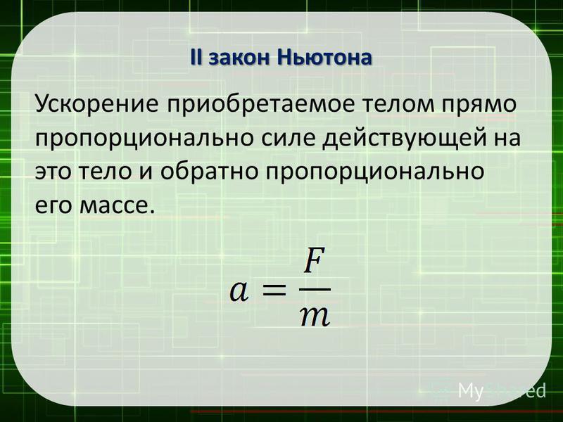 Ускорение приобретаемое телом прямо пропорционально силе действующей на это тело и обратно пропорционально его массе. II закон Ньютона