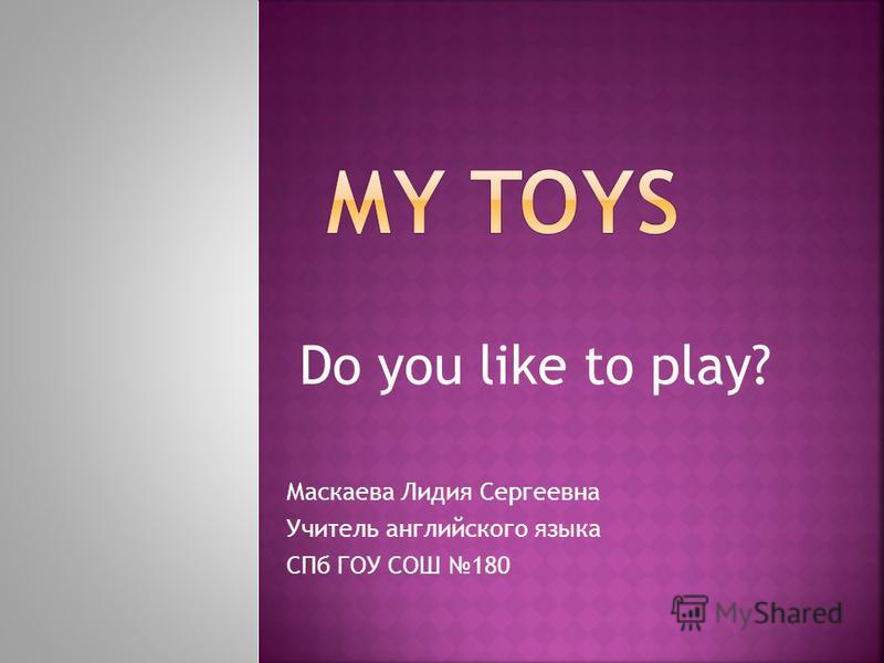 Do you like to play? Маскаева Лидия Сергеевна Учитель английского языка СПб ГОУ СОШ 180