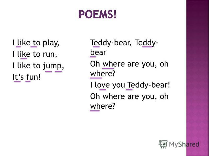I like to play, I like to run, I like to jump, Its fun! Teddy-bear, Teddy- bear Oh where are you, oh where? I love you Teddy-bear! Oh where are you, oh where?