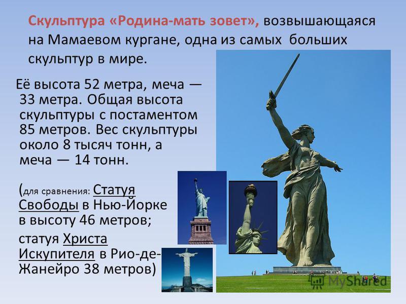 Её высота 52 метра, меча 33 метра. Общая высота скульптуры с постаментом 85 метров. Вес скульптуры около 8 тысяч тонн, а меча 14 тонн. Скульптура «Родина-мать зовет», возвышающаяся на Мамаевом кургане, одна из самых больших скульптур в мире. ( для ср