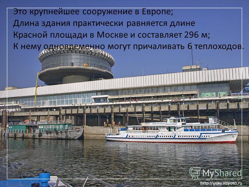 Это крупнейшее сооружение в Европе; Длина здания практически равняется длине Красной площади в Москве и составляет 296 м; К нему одновременно могут причаливать 6 теплоходов.