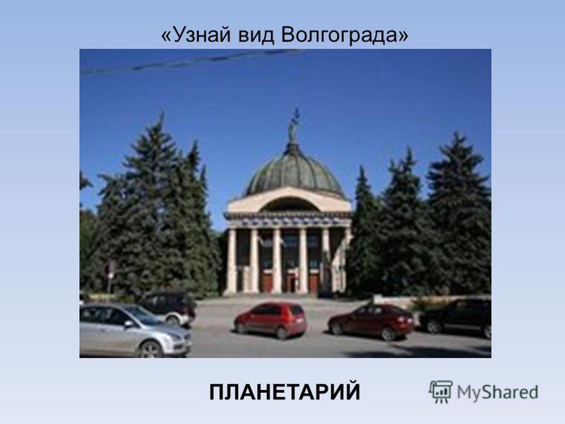 «Узнай вид Волгограда» ПЛАНЕТАРИЙ