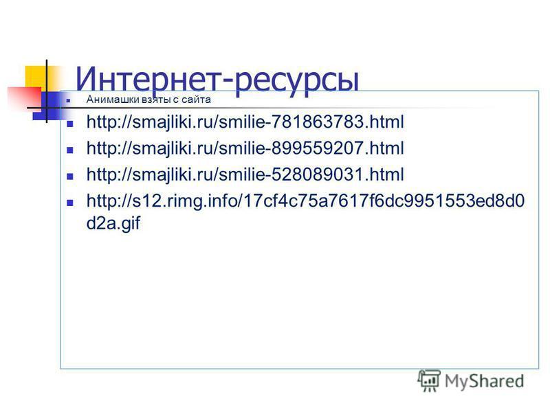 Интернет-ресурсы Анимашки взяты с сайта http://smajliki.ru/smilie-781863783. html http://smajliki.ru/smilie-899559207. html http://smajliki.ru/smilie-528089031. html http://s12.rimg.info/17cf4c75a7617f6dc9951553ed8d0 d2a.gif