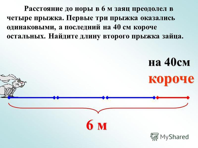 Расстояние до норы в 6 м заяц преодолел в четыре прыжка. Первые три прыжка оказались одинаковыми, а последний на 40 см короче остальных. Найдите длину второго прыжка зайца. 6 м на 40 см короче