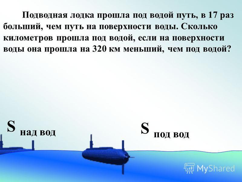 Подводная лодка прошла под водой путь, в 17 раз больший, чем путь на поверхности воды. Сколько километров прошла под водой, если на поверхности воды она прошла на 320 км меньший, чем под водой? S под вод S над вод