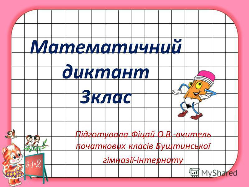 Математичний диктант 3клас Підготувала Фіцай О.В.-вчитель початкових класів Буштинської гімназії-інтернату