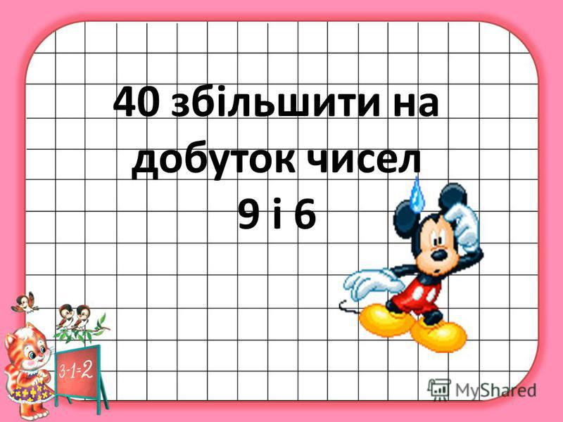 40 збільшити на добуток чисел 9 і 6