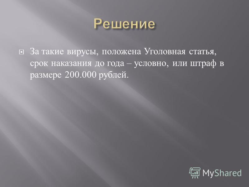 За такие вирусы, положена Уголовная статья, срок наказания до года – условно, или штраф в размере 200.000 рублей.