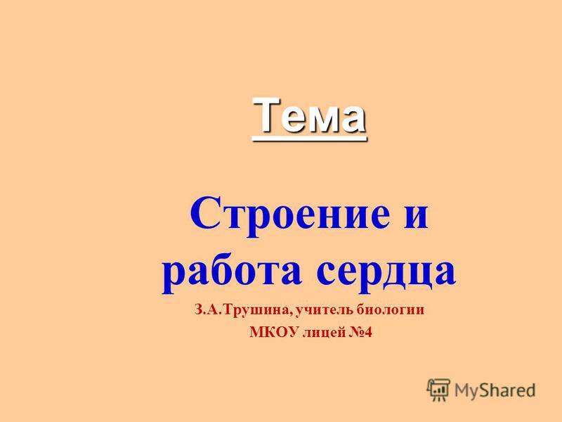 Тема Строение и работа сердца З.А.Трушина, учитель биологии МКОУ лицей 4