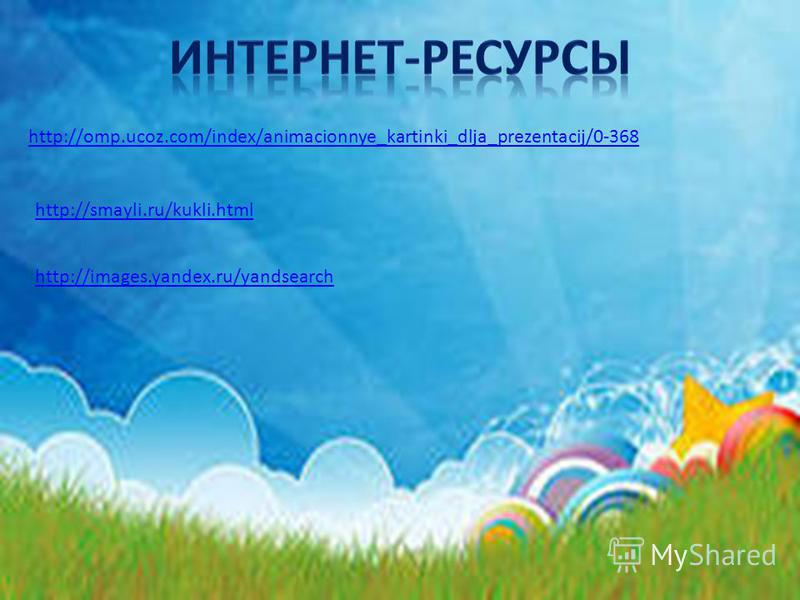 http://omp.ucoz.com/index/animacionnye_kartinki_dlja_prezentacij/0-368 http://smayli.ru/kukli.html http://images.yandex.ru/yandsearch