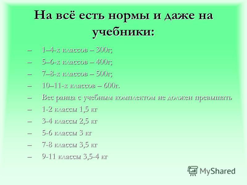 На всё есть нормы и даже на учебники: –1–4-х классов – 300 г; –5–6-х классов – 400 г; –7–8-х классов – 500 г; –10–11-х классов – 600 г. –Вес ранца с учебным комплектом не должен превышать –1-2 классы 1,5 кг –3-4 классы 2,5 кг –5-6 классы 3 кг –7-8 кл