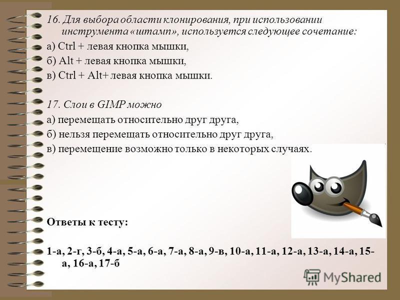 16. Для выбора области клонирования, при использовании инструмента «штамп», используется следующее сочетание: а) Ctrl + левая кнопка мышки, б) Alt + левая кнопка мышки, в) Ctrl + Alt+ левая кнопка мышки. 17. Слои в GIMP можно а) перемещать относитель