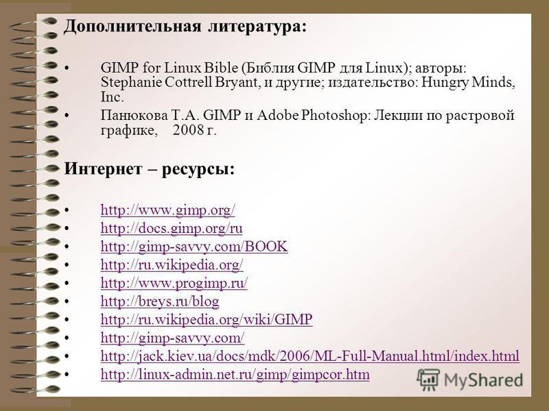 Дополнительная литература: GIMP for Linux Bible (Библия GIMP для Linux); авторы: Stephanie Cottrell Bryant, и другие; издательство: Hungry Minds, Inc. Панюкова Т.А. GIMP и Adobe Photoshop: Лекции по растровой графике, 2008 г. Интернет – ресурсы: http