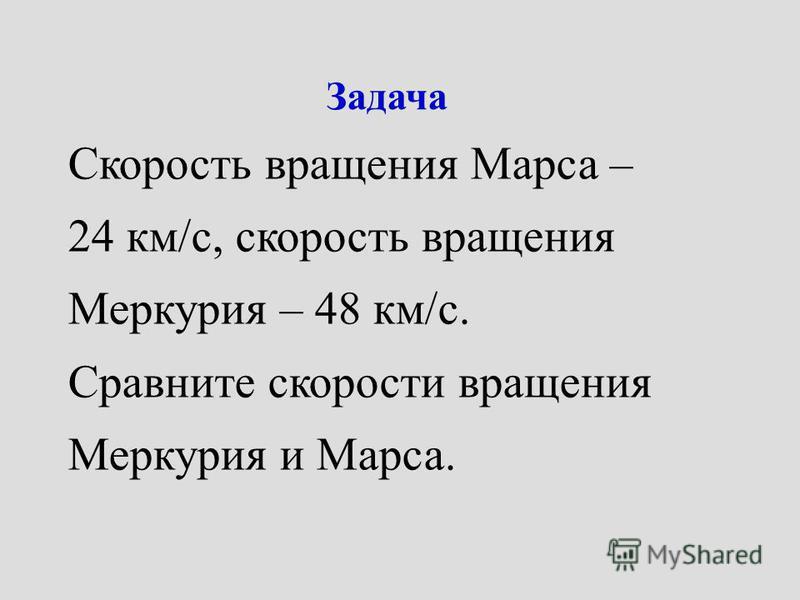 Задача Скорость вращения Марса – 24 км/с, скорость вращения Меркурия – 48 км/с. Сравните скорости вращения Меркурия и Марса.