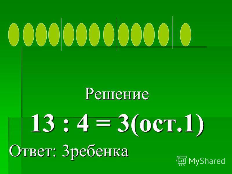Решение 13 : 4 = 3(ост.1) Ответ: 3 ребенка