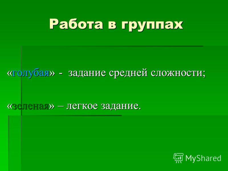 Работа в группах «голубая» - задание средней сложности; «зеленая» – легкое задание.