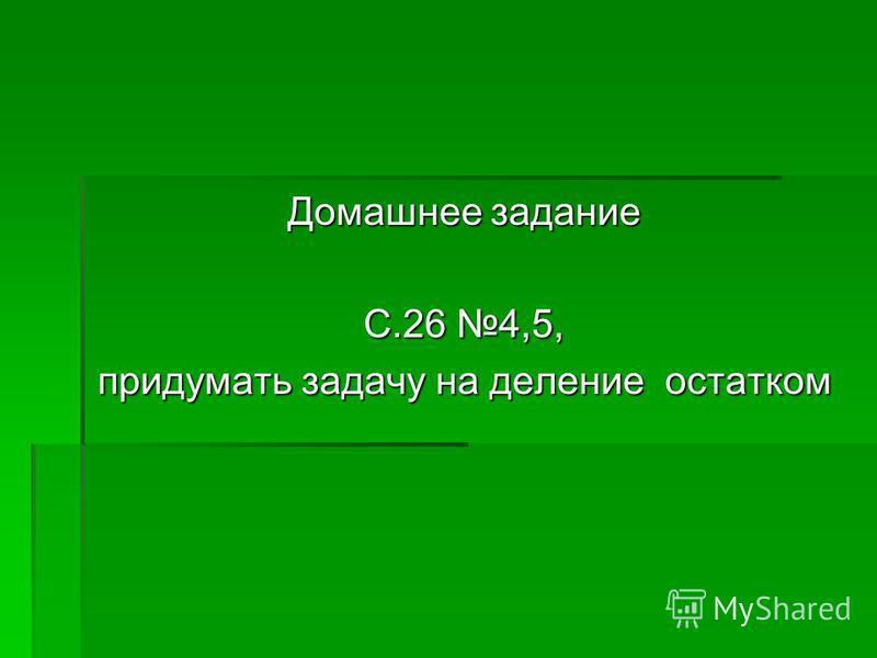 Домашнее задание С.26 4,5, придумать задачу на деление остатком