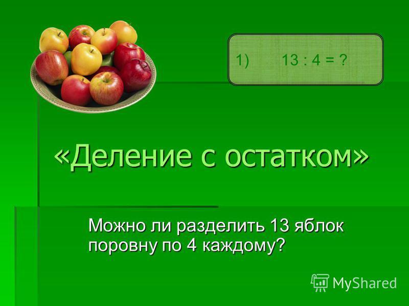 «Деление с остатком» Можно ли разделить 13 яблок поровну по 4 каждому? 1) 13 : 4 = ?