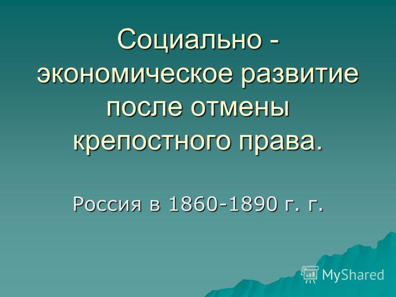 Социально - экономическое развитие после отмены крепостного права. Россия в 1860-1890 г. г.