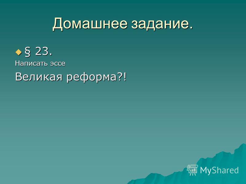 Домашнее задание. § 23. § 23. Написать эссе Великая реформа?!