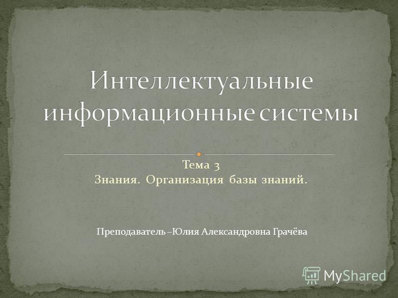 Тема 3 Знания. Организация базы знаний. Преподаватель –Юлия Александровна Грачёва