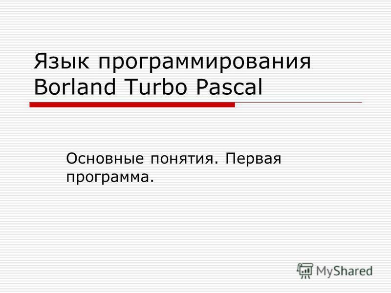 Язык программирования Borland Turbo Pascal Основные понятия. Первая программа.