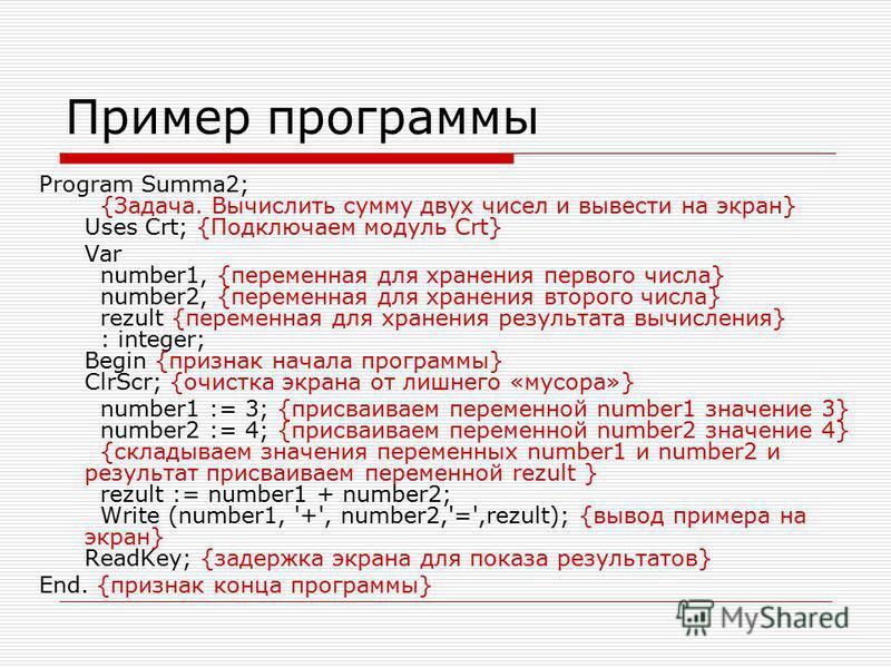 Пример программы Program Summa2; {Задача. Вычислить сумму двух чисел и вывести на экран} Uses Crt; {Подключаем модуль Crt} Var number1, {переменная для хранения первого числа} number2, {переменная для хранения второго числа} rezult {переменная для хр