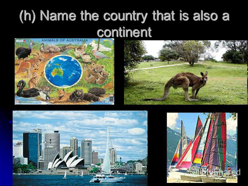 (h) Name the country that is also a continent
