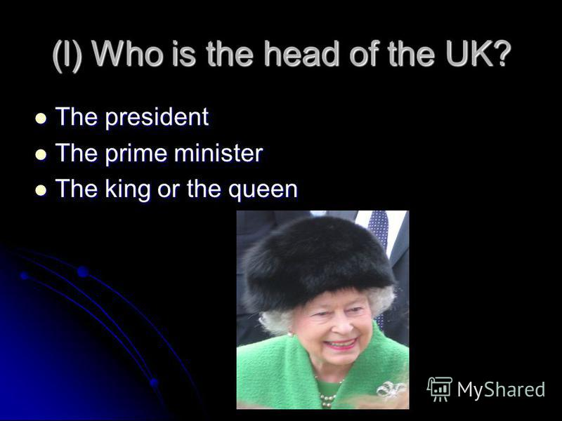 (l) Who is the head of the UK? The president The president The prime minister The prime minister The king or the queen The king or the queen