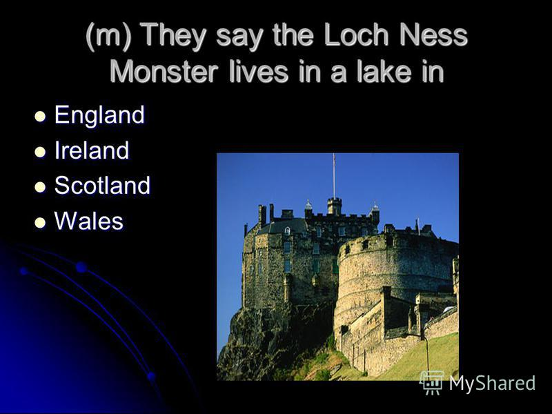 (m) They say the Loch Ness Monster lives in a lake in England England Ireland Ireland Scotland Scotland Wales Wales