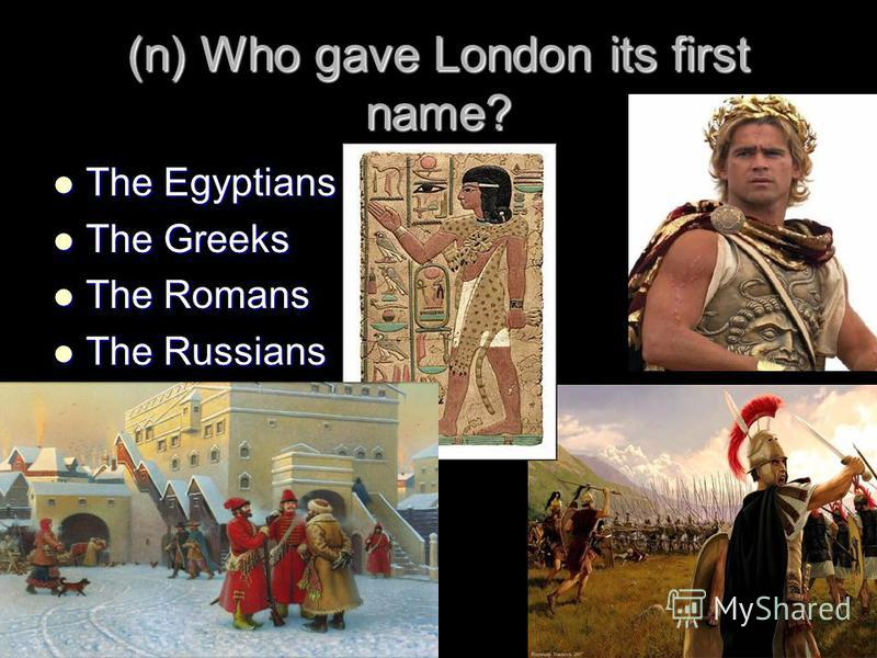 (n) Who gave London its first name? The Egyptians The Egyptians The Greeks The Greeks The Romans The Romans The Russians The Russians