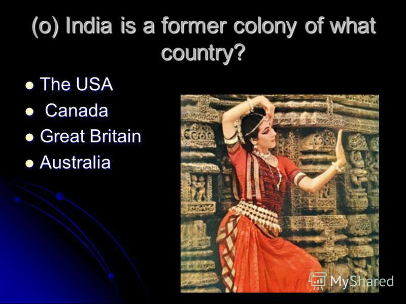 (o) India is a former colony of what country? The USA The USA Canada Canada Great Britain Great Britain Australia Australia