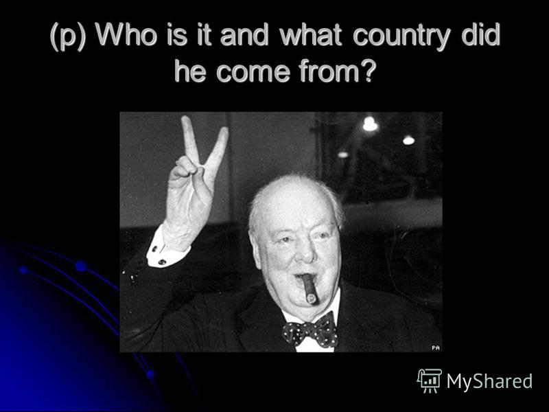 (p) Who is it and what country did he come from?