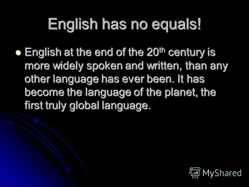 English has no equals! English at the end of the 20 th century is more widely spoken and written, than any other language has ever been. It has become the language of the planet, the first truly global language. English at the end of the 20 th centur