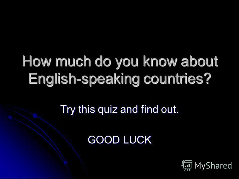 How much do you know about English-speaking countries? Try this quiz and find out. GOOD LUCK
