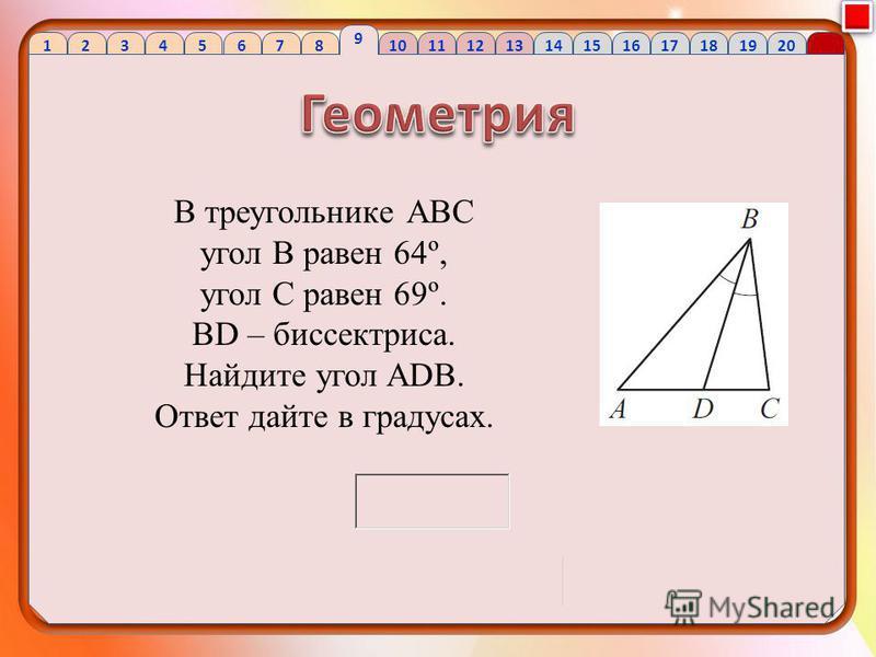 1 2 34 56 7 8 9 10 1112 13 1415 16 1718 1920 В треугольнике АВС угол В равен 64º, угол С равен 69º. BD – биссектриса. Найдите угол ADB. Ответ дайте в градусах.