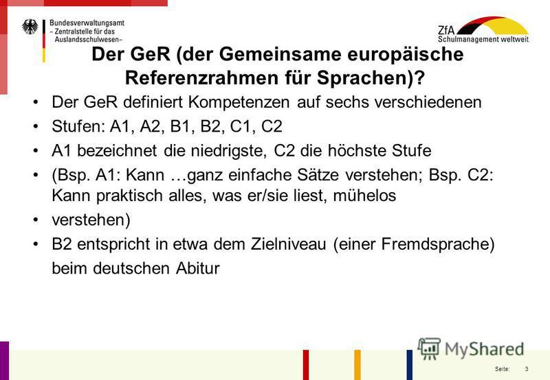 3 Seite: Der GeR (der Gemeinsame europäische Referenzrahmen für Sprachen)? Der GeR definiert Kompetenzen auf sechs verschiedenen Stufen: A1, A2, B1, B2, C1, C2 A1 bezeichnet die niedrigste, C2 die höchste Stufe (Bsp. A1: Kann …ganz einfache Sätze ver